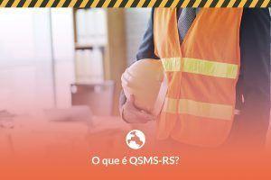 O que é QSMS-RS e porque sua empresa deveria se preocupar com isso?
